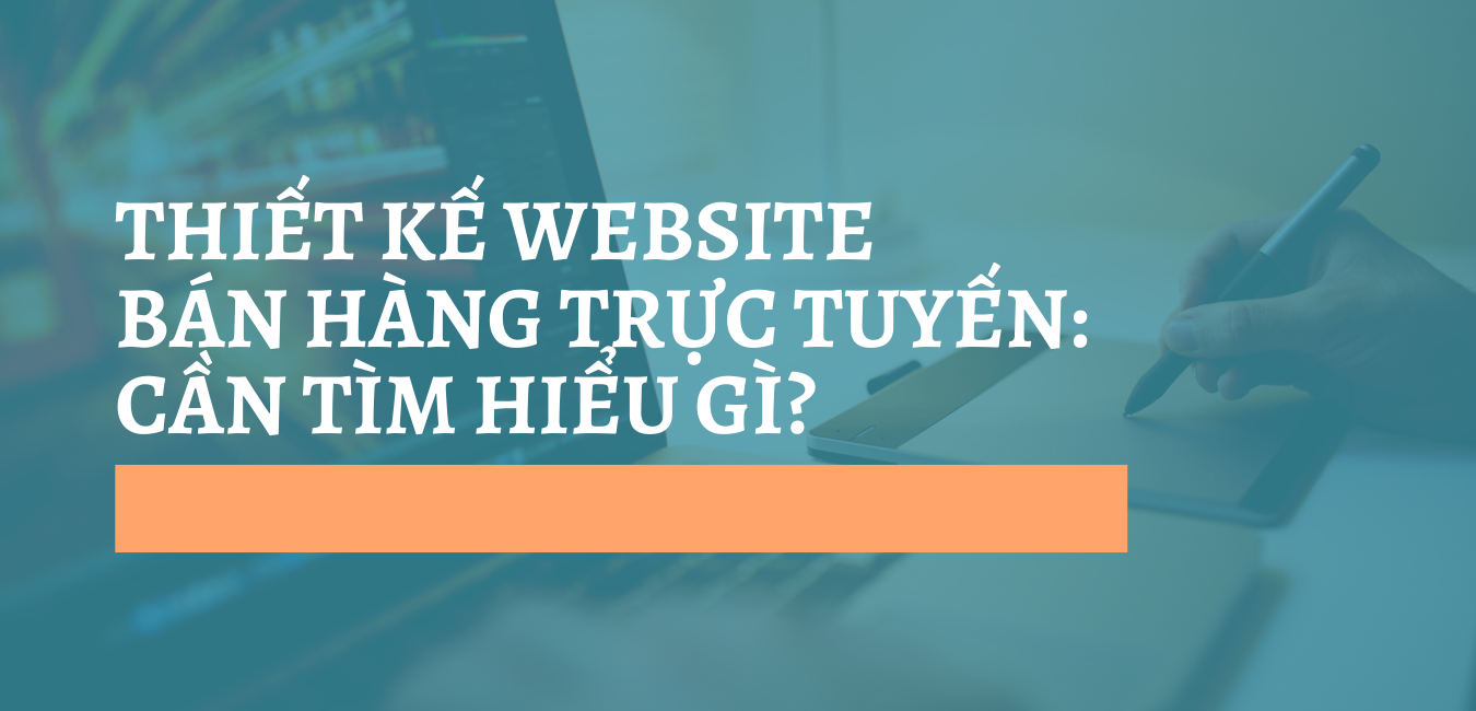THIẾT KẾ WEBSITE BÁN HÀNG TRỰC TUYẾN: CẦN TÌM HIỂU GÌ?