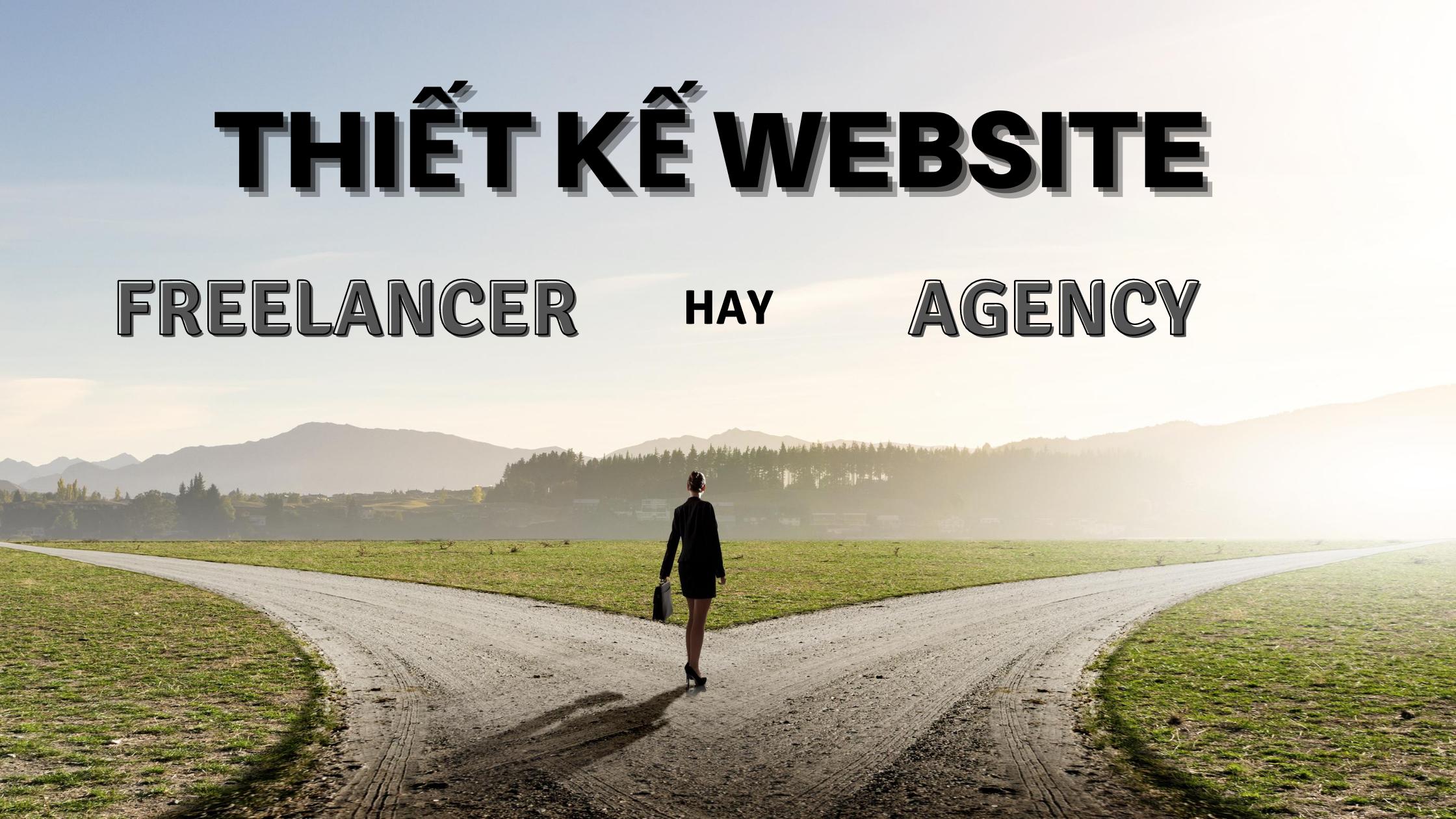 THIẾT KẾ WEBSITE – CHỌN AGENCY HAY FREELANCER?
