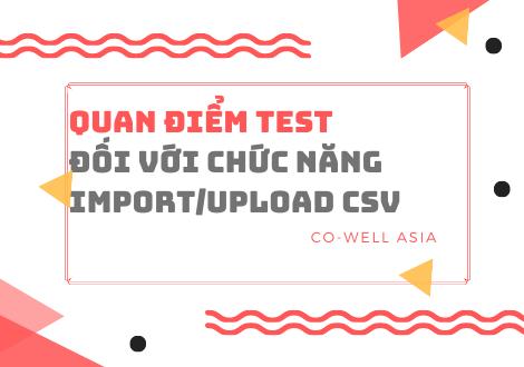 QUAN ĐIỂM TEST ĐỐI VỚI CHỨC NĂNG IMPORT/UPLOAD CSV